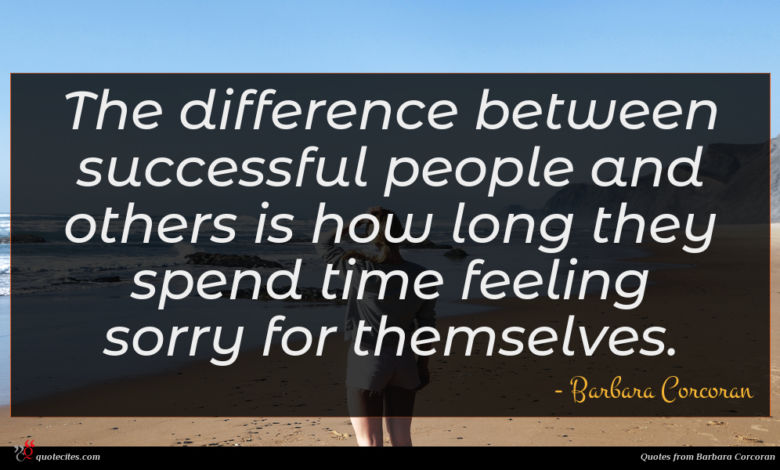 The difference between successful people and others is how long they spend time feeling sorry for themselves.