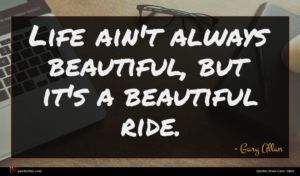 Gary Allan quote : Life ain't always beautiful ...