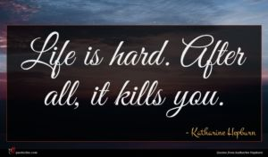 Katharine Hepburn quote : Life is hard After ...