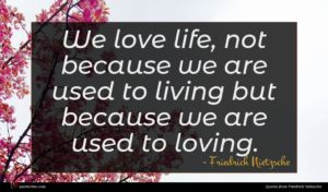 Friedrich Nietzsche quote : We love life not ...