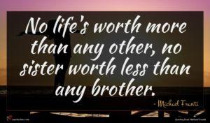 Michael Franti quote : No life's worth more ...