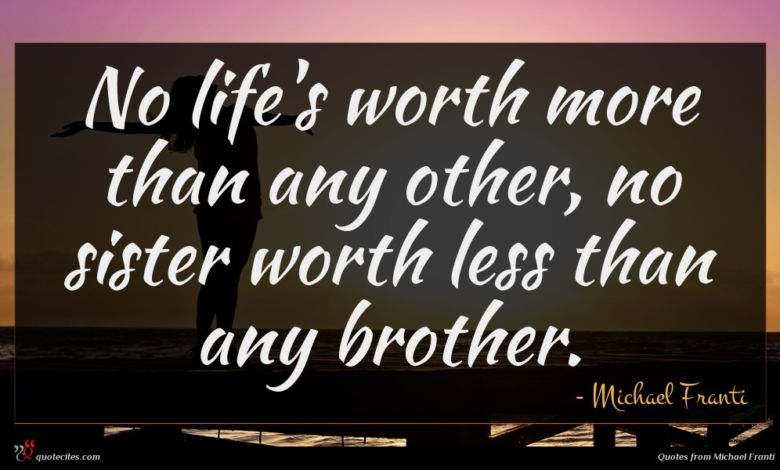 No life's worth more than any other, no sister worth less than any brother.