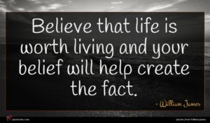 William James quote : Believe that life is ...