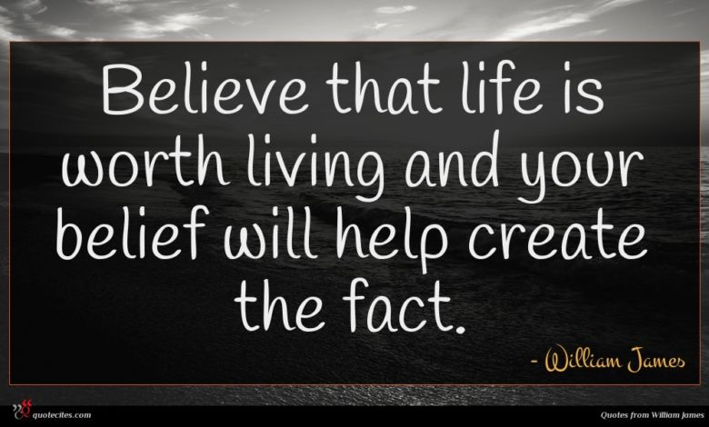 Believe that life is worth living and your belief will help create the fact.
