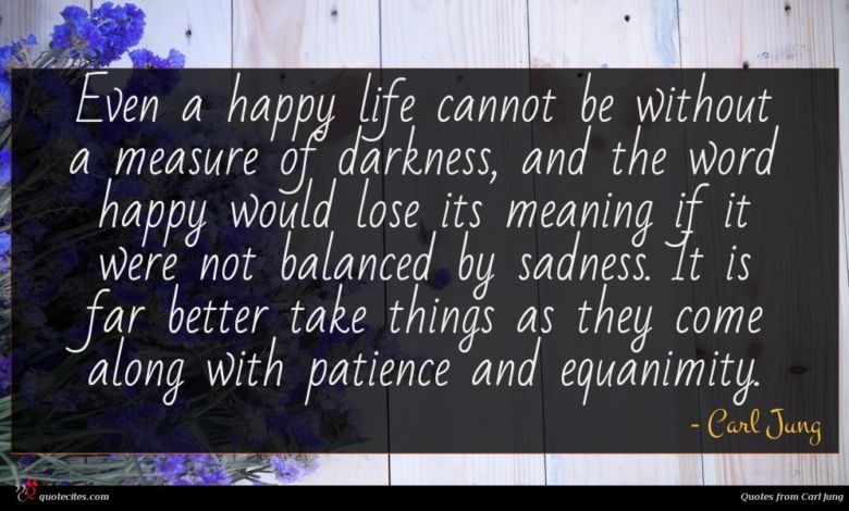 Even a happy life cannot be without a measure of darkness, and the word happy would lose its meaning if it were not balanced by sadness. It is far better take things as they come along with patience and equanimity.