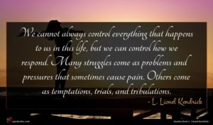 L. Lionel Kendrick quote : We cannot always control ...