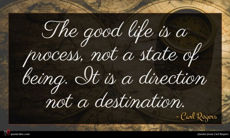 The good life is a process, not a state of being. It is a direction not a destination.