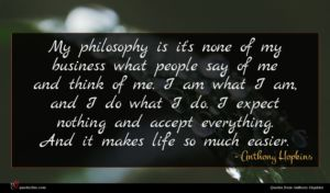 Anthony Hopkins quote : My philosophy is it's ...