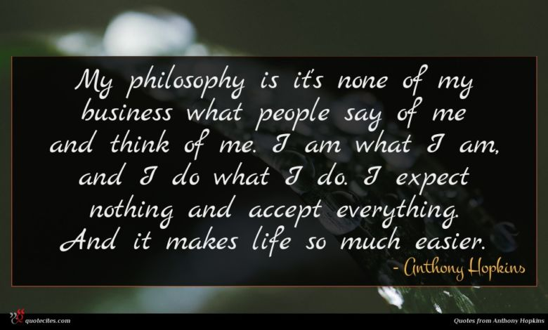 My philosophy is it's none of my business what people say of me and think of me. I am what I am, and I do what I do. I expect nothing and accept everything. And it makes life so much easier.