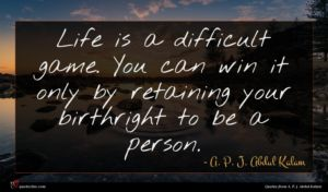 A. P. J. Abdul Kalam quote : Life is a difficult ...