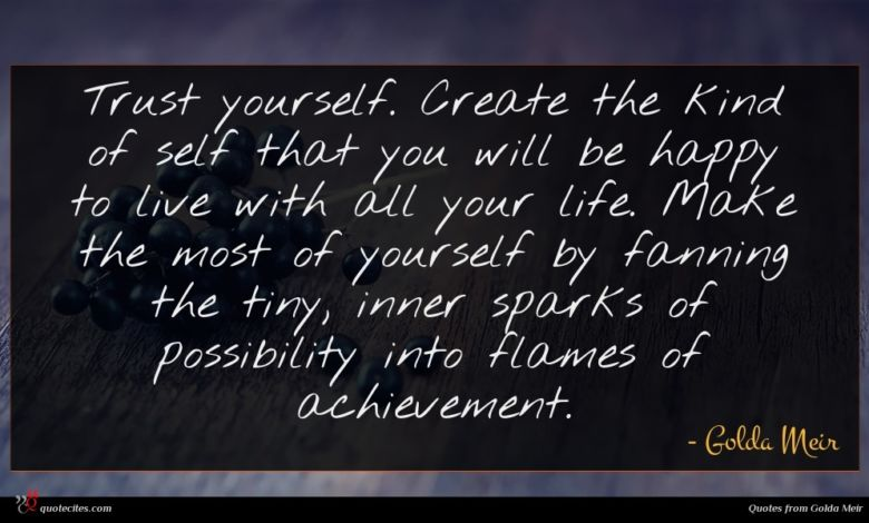 Trust yourself. Create the kind of self that you will be happy to live with all your life. Make the most of yourself by fanning the tiny, inner sparks of possibility into flames of achievement.
