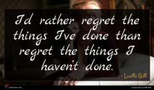 Lucille Ball quote : I d rather regret ...