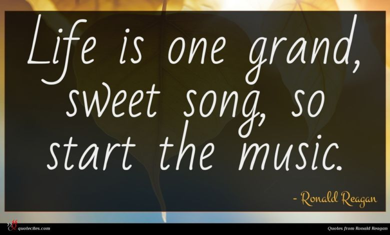 Life is one grand, sweet song, so start the music.