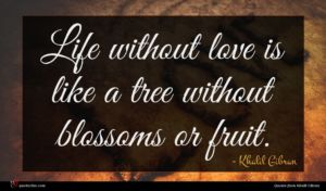 Khalil Gibran quote : Life without love is ...