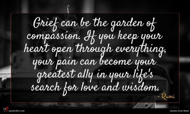 Grief can be the garden of compassion. If you keep your heart open through everything, your pain can become your greatest ally in your life's search for love and wisdom.