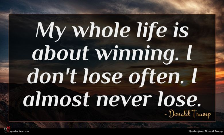 My whole life is about winning. I don't lose often. I almost never lose.