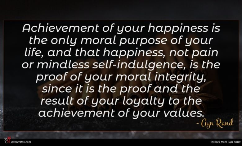 Achievement of your happiness is the only moral purpose of your life, and that happiness, not pain or mindless self-indulgence, is the proof of your moral integrity, since it is the proof and the result of your loyalty to the achievement of your values.