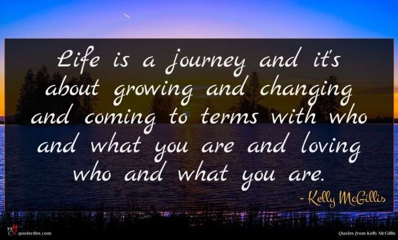 Life is a journey and it's about growing and changing and coming to terms with who and what you are and loving who and what you are.