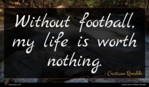 Cristiano Ronaldo quote : Without football my life ...