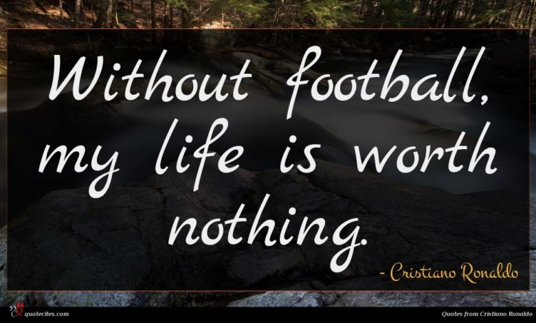 Without football, my life is worth nothing.