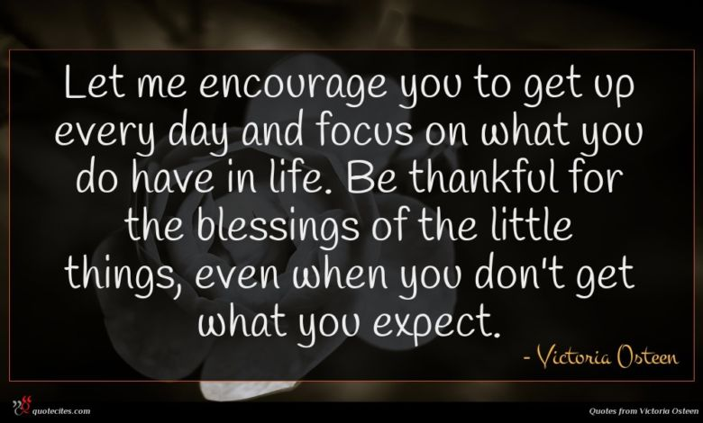 Let me encourage you to get up every day and focus on what you do have in life. Be thankful for the blessings of the little things, even when you don't get what you expect.
