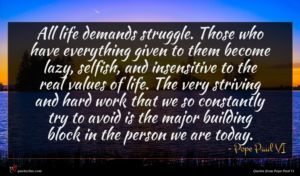 Pope Paul VI quote : All life demands struggle ...