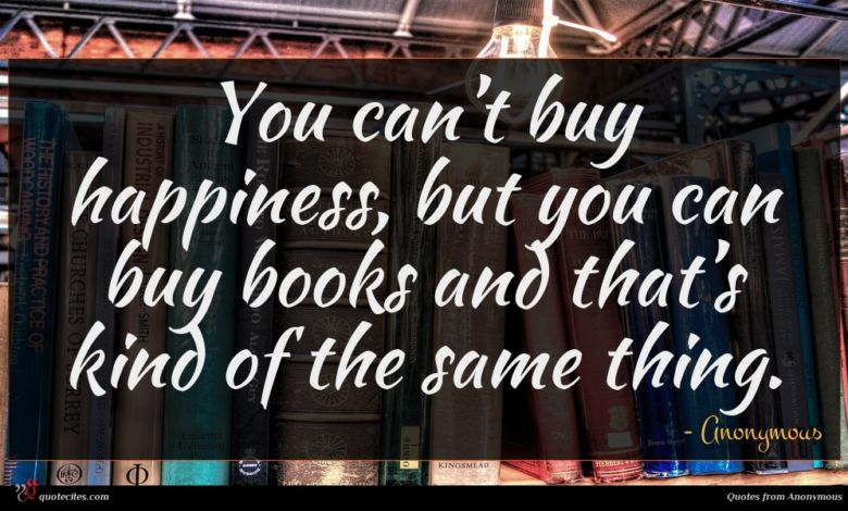 You can't buy happiness, but you can buy books and that's kind of the same thing.