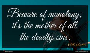 Edith Wharton quote : Beware of monotony it ...