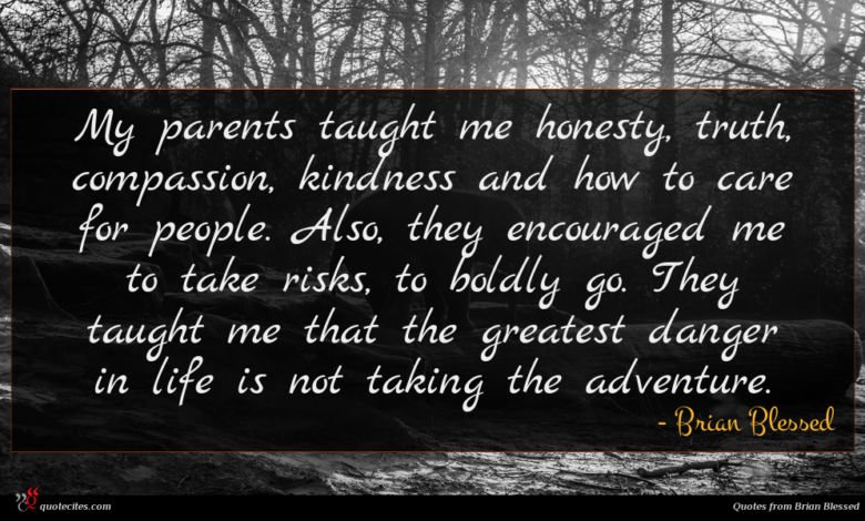 My parents taught me honesty, truth, compassion, kindness and how to care for people. Also, they encouraged me to take risks, to boldly go. They taught me that the greatest danger in life is not taking the adventure.