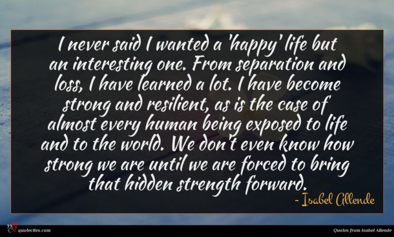 I never said I wanted a 'happy' life but an interesting one. From separation and loss, I have learned a lot. I have become strong and resilient, as is the case of almost every human being exposed to life and to the world. We don't even know how strong we are until we are forced to bring that hidden strength forward.