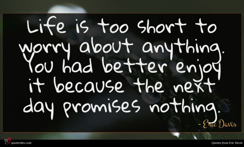 Life is too short to worry about anything. You had better enjoy it because the next day promises nothing.