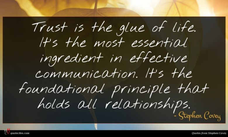 Trust is the glue of life. It's the most essential ingredient in effective communication. It's the foundational principle that holds all relationships.