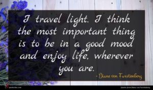 Diane von Furstenberg quote : I travel light I ...