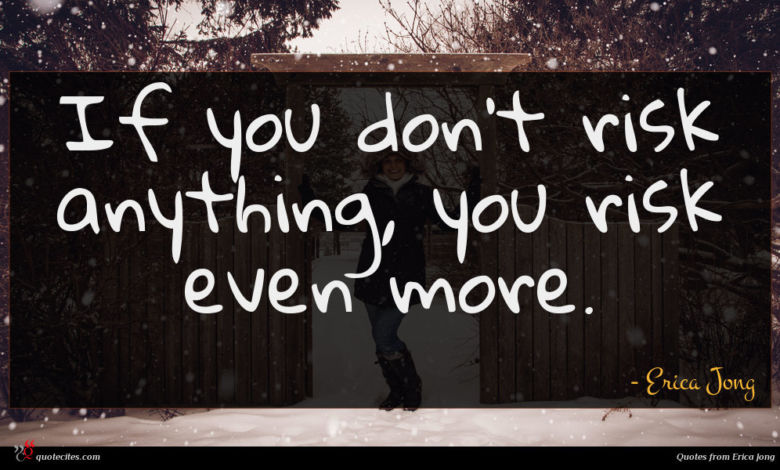 If you don't risk anything, you risk even more.