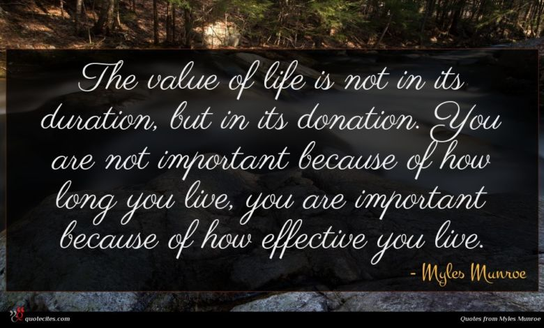 The value of life is not in its duration, but in its donation. You are not important because of how long you live, you are important because of how effective you live.