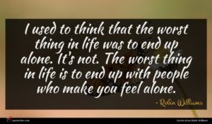 Robin Williams quote : I used to think ...