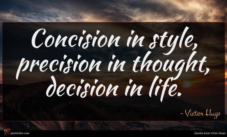 Concision in style, precision in thought, decision in life.