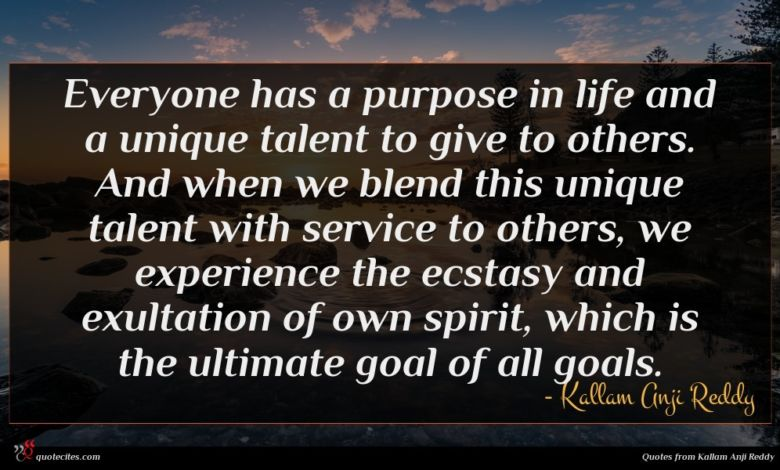 Everyone has a purpose in life and a unique talent to give to others. And when we blend this unique talent with service to others, we experience the ecstasy and exultation of own spirit, which is the ultimate goal of all goals.