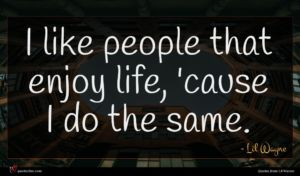 Lil Wayne quote : I like people that ...