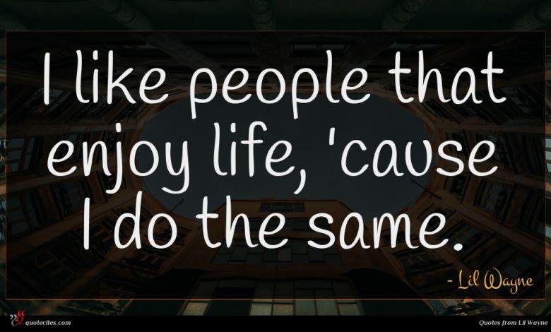 I like people that enjoy life, 'cause I do the same.