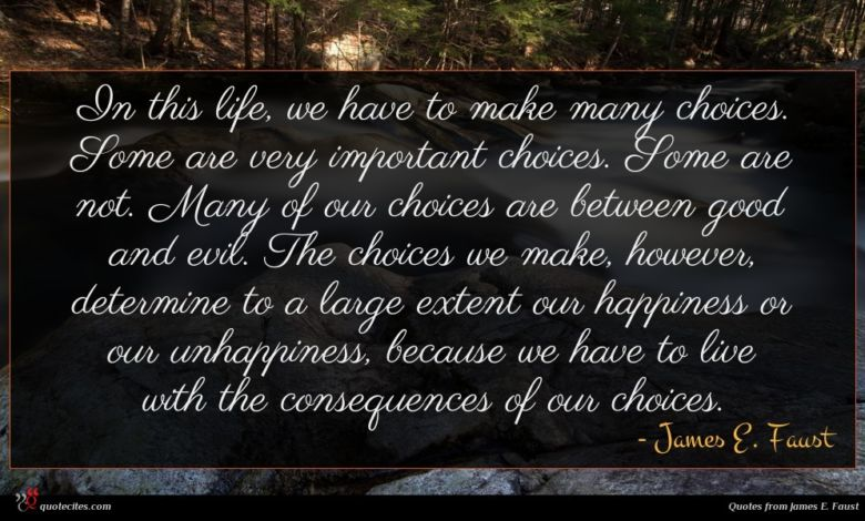 In this life, we have to make many choices. Some are very important choices. Some are not. Many of our choices are between good and evil. The choices we make, however, determine to a large extent our happiness or our unhappiness, because we have to live with the consequences of our choices.