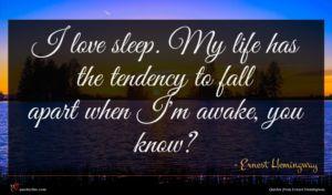Ernest Hemingway quote : I love sleep My ...