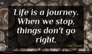 Pope Francis quote : Life is a journey ...