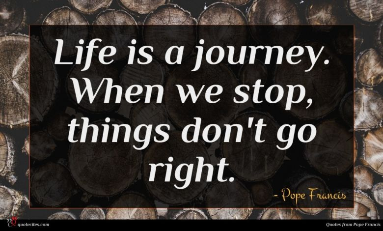 Life is a journey. When we stop, things don't go right.