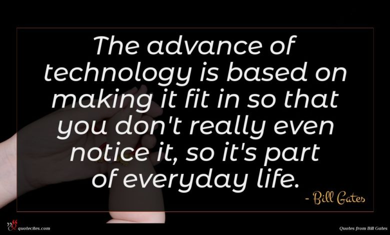 The advance of technology is based on making it fit in so that you don't really even notice it, so it's part of everyday life.