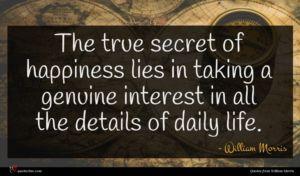 William Morris quote : The true secret of ...