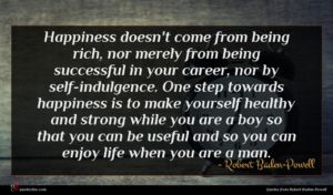 Robert Baden-Powell quote : Happiness doesn't come from ...