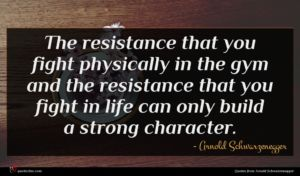 Arnold Schwarzenegger quote : The resistance that you ...