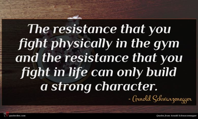 The resistance that you fight physically in the gym and the resistance that you fight in life can only build a strong character.