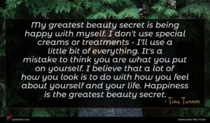 Tina Turner quote : My greatest beauty secret ...